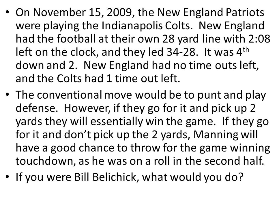 On November 15, 2009, the New England Patriots were playing the Indianapolis Colts. New England had the football at their own 28 yard line with 2:08 left on the clock, and they led 34-28. It was 4th down and 2. New England had no time outs left, and the Colts had 1 time out left.
