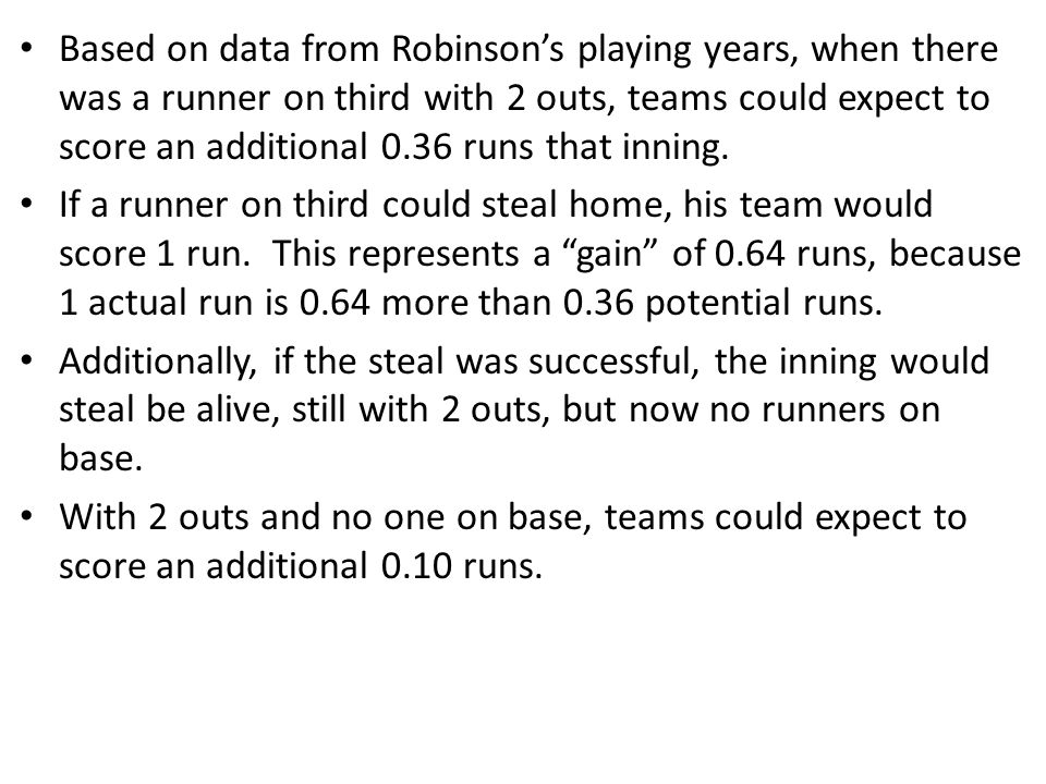 Based on data from Robinson's playing years, when there was a runner on third with 2 outs, teams could expect to score an additional 0.36 runs that inning.