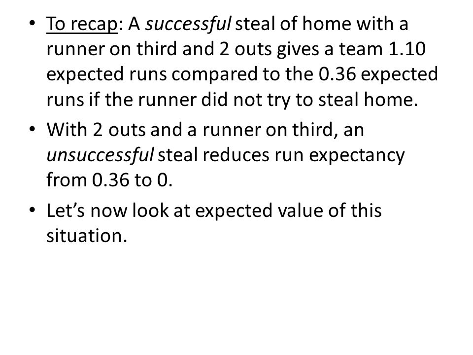 To recap: A successful steal of home with a runner on third and 2 outs gives a team 1.10 expected runs compared to the 0.36 expected runs if the runner did not try to steal home.