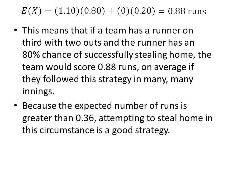 This means that if a team has a runner on third with two outs and the runner has an 80% chance of successfully stealing home, the team would score 0.88 runs, on average if they followed this strategy in many, many innings.