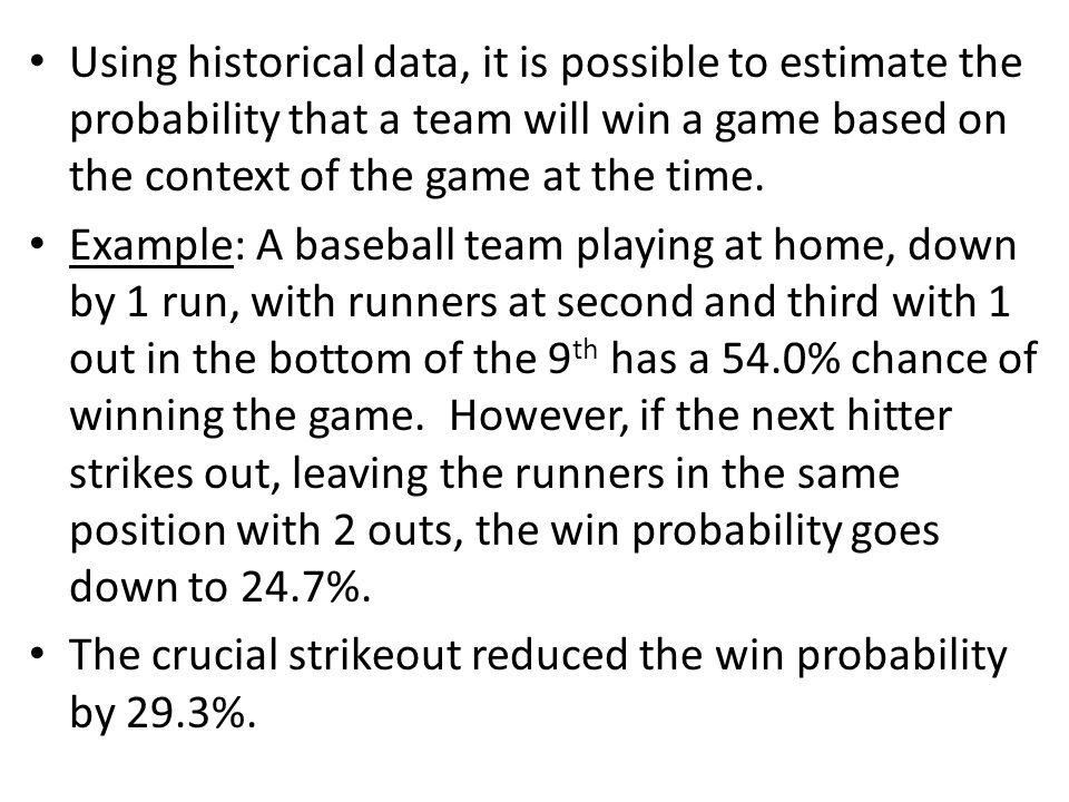 Using historical data, it is possible to estimate the probability that a team will win a game based on the context of the game at the time.