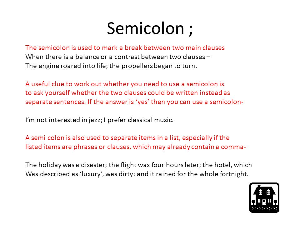 Semicolon ; The semicolon is used to mark a break between two main clauses. When there is a balance or a contrast between two clauses –