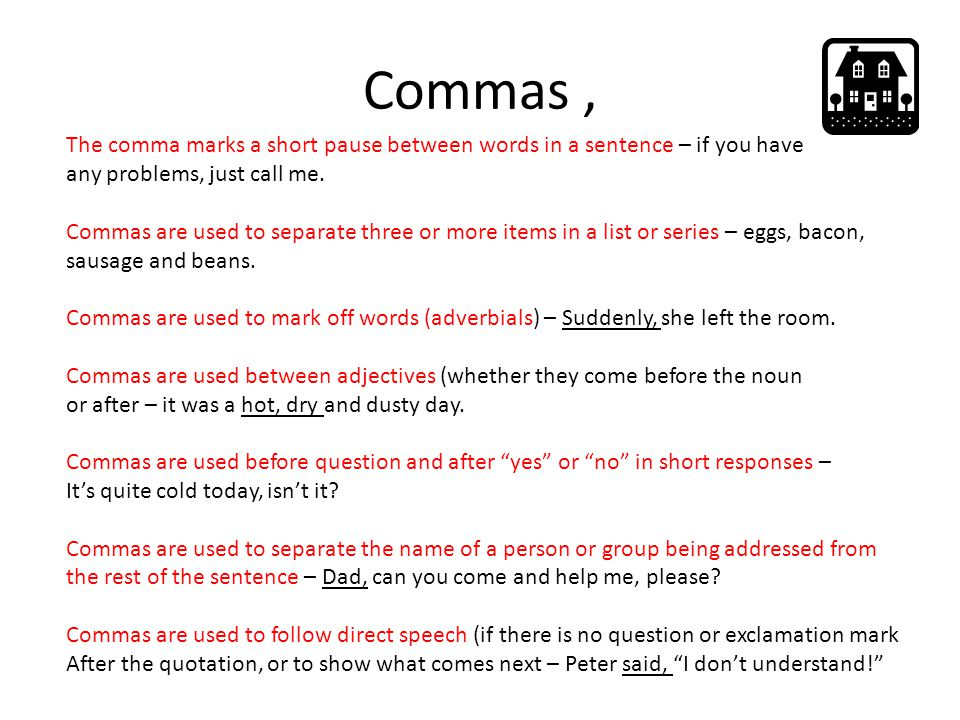 Commas , The comma marks a short pause between words in a sentence – if you have. any problems, just call me.