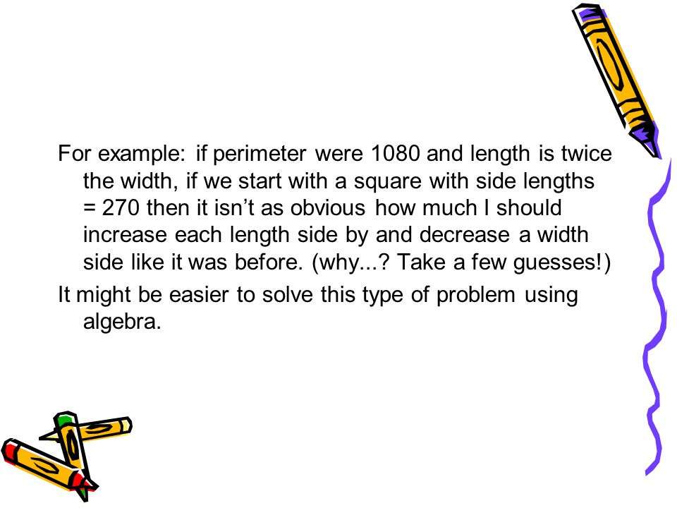 For example: if perimeter were 1080 and length is twice the width, if we start with a square with side lengths = 270 then it isn't as obvious how much I should increase each length side by and decrease a width side like it was before. (why... Take a few guesses!)