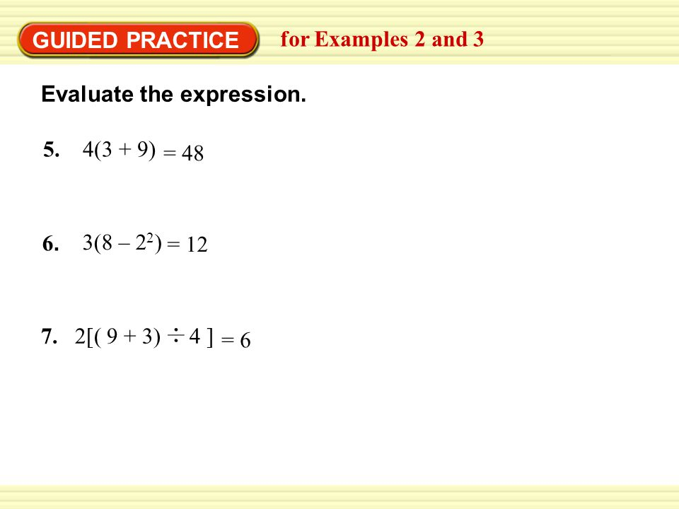 GUIDED PRACTICE for Examples 2 and 3. Evaluate the expression. 5. 4(3 + 9) = 48. 6. 3(8 – 22)