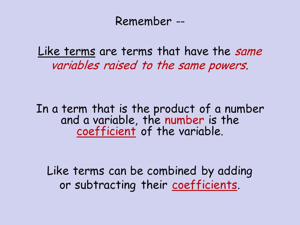 Remember -- Like terms are terms that have the same variables raised to the same powers.