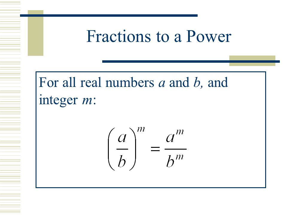 Fractions to a Power For all real numbers a and b, and integer m:
