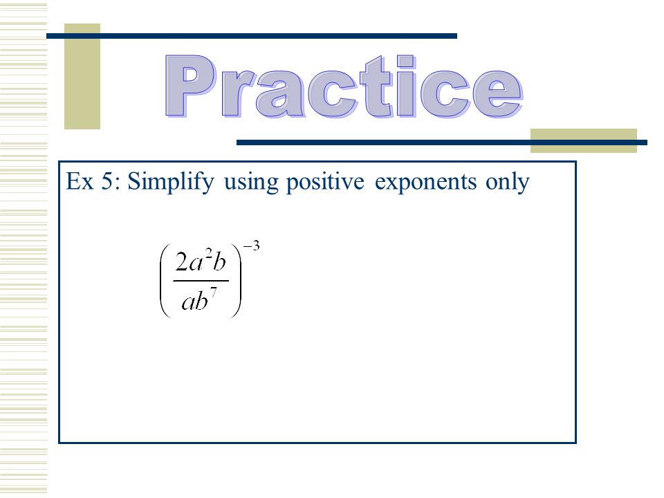 Practice Ex 5: Simplify using positive exponents only