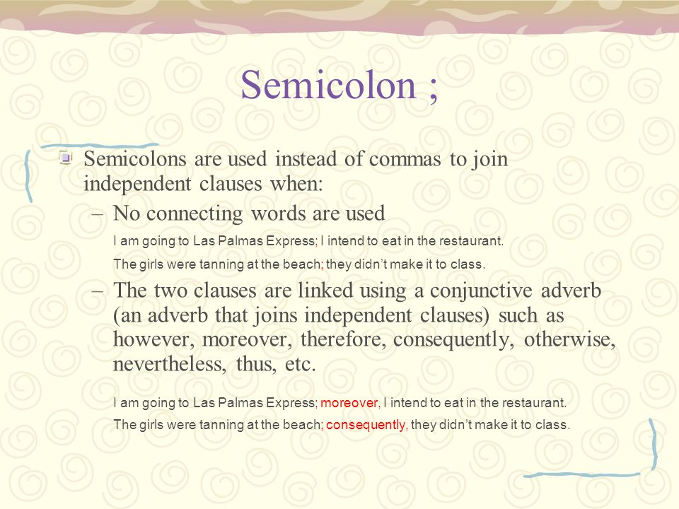 Semicolon ; Semicolons are used instead of commas to join independent clauses when: No connecting words are used.