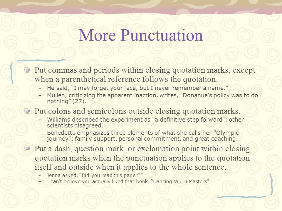 More Punctuation Put commas and periods within closing quotation marks, except when a parenthetical reference follows the quotation.