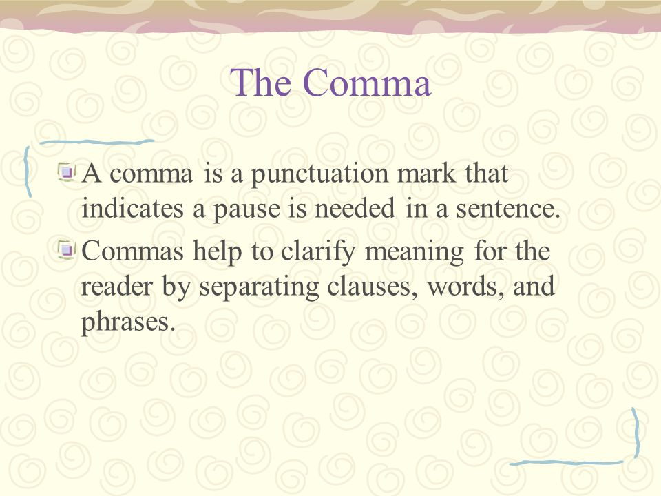 The Comma A comma is a punctuation mark that indicates a pause is needed in a sentence.