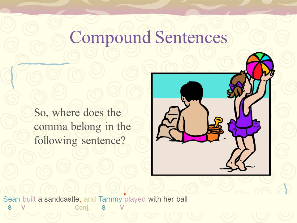 Compound Sentences So, where does the comma belong in the following sentence Sean built a sandcastle, and Tammy played with her ball.