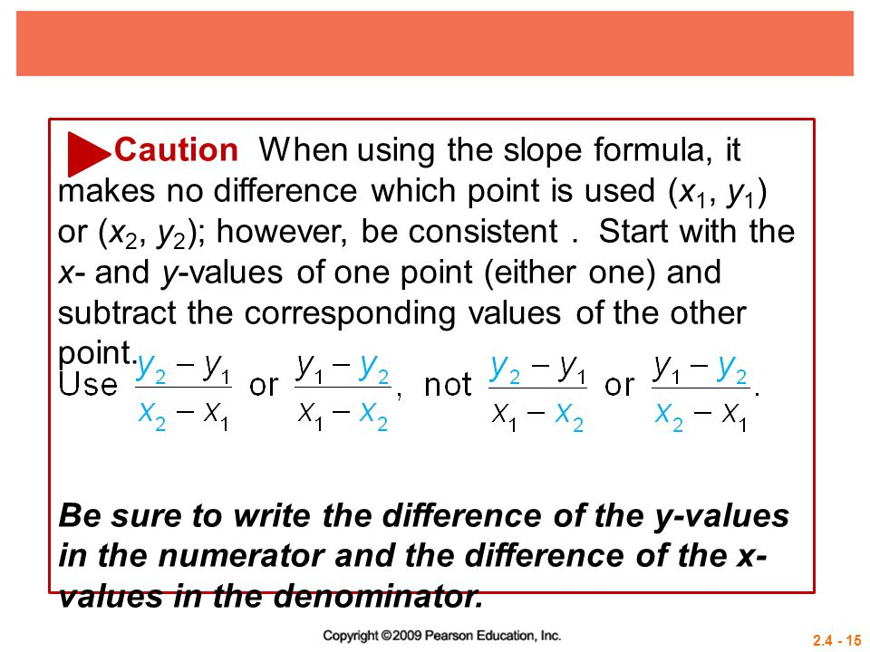 Caution When using the slope formula, it makes no difference which point is used (x1, y1) or (x2, y2); however, be consistent . Start with the x- and y-values of one point (either one) and subtract the corresponding values of the other point.