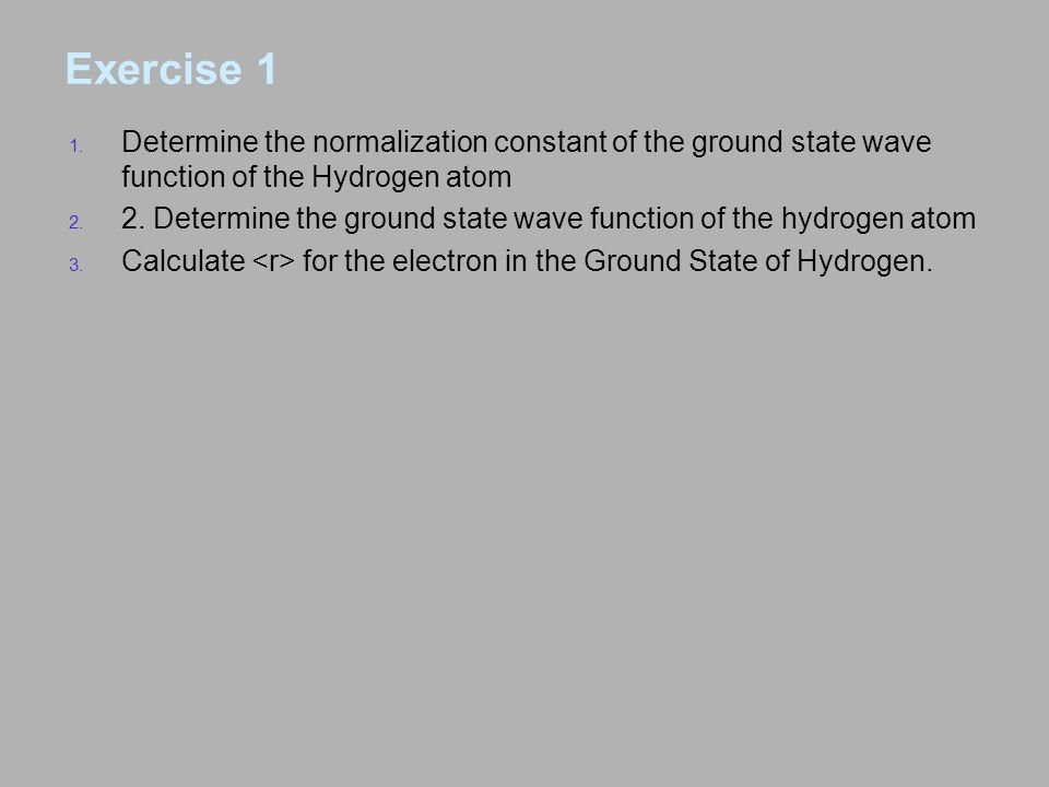 Exercise 1 Determine the normalization constant of the ground state wave function of the Hydrogen atom.