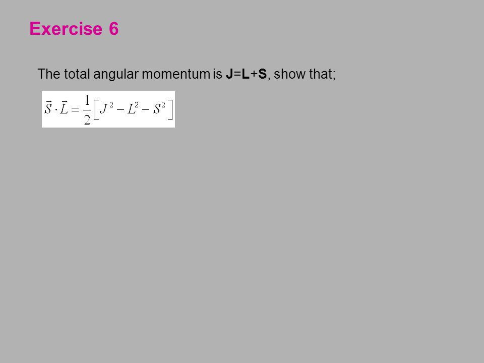 Exercise 6 The total angular momentum is J=L+S, show that;