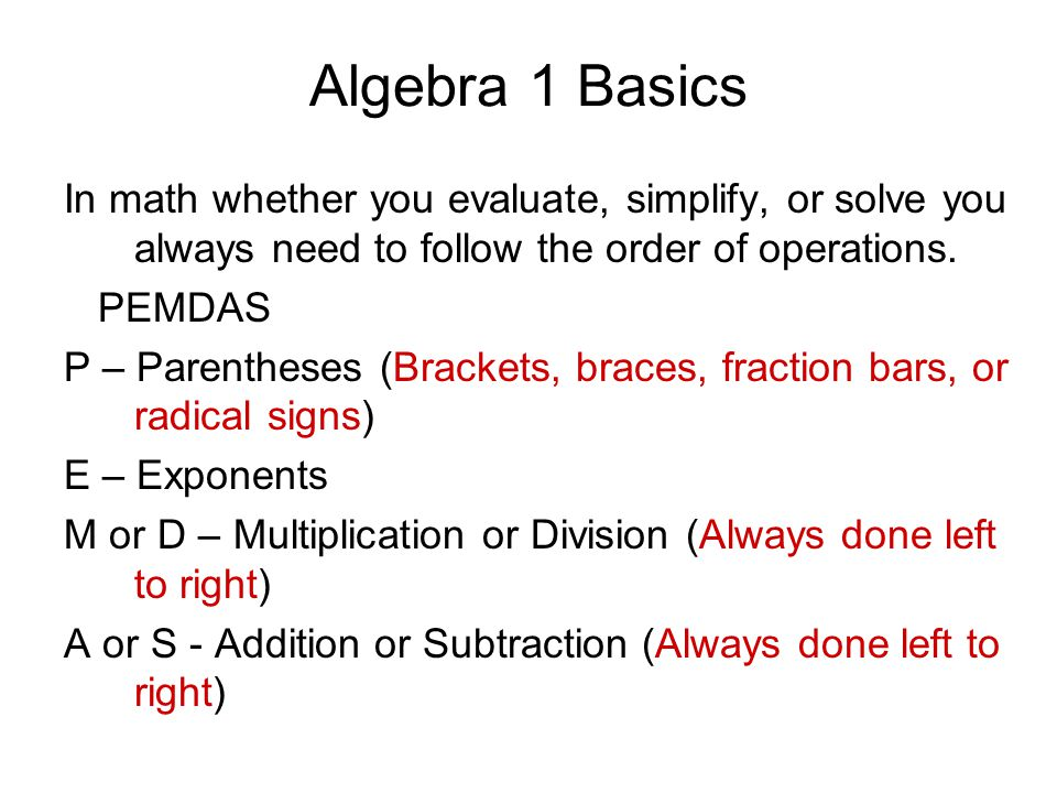 Algebra 1 Basics In math whether you evaluate, simplify, or solve you always need to follow the order of operations.
