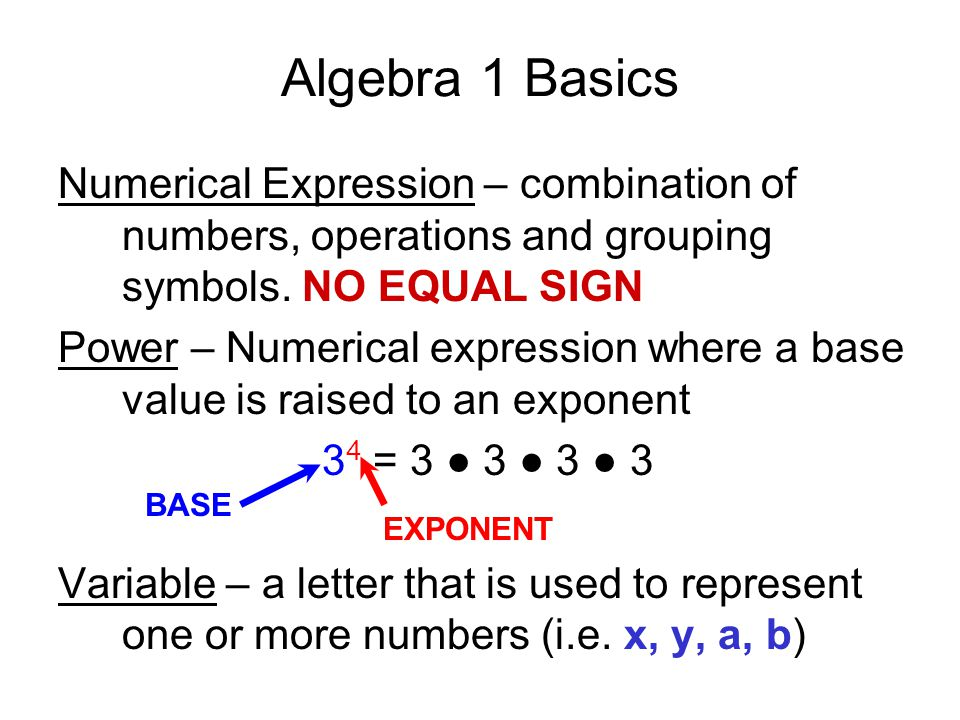 Algebra 1 Basics Numerical Expression – combination of numbers, operations and grouping symbols. NO EQUAL SIGN.