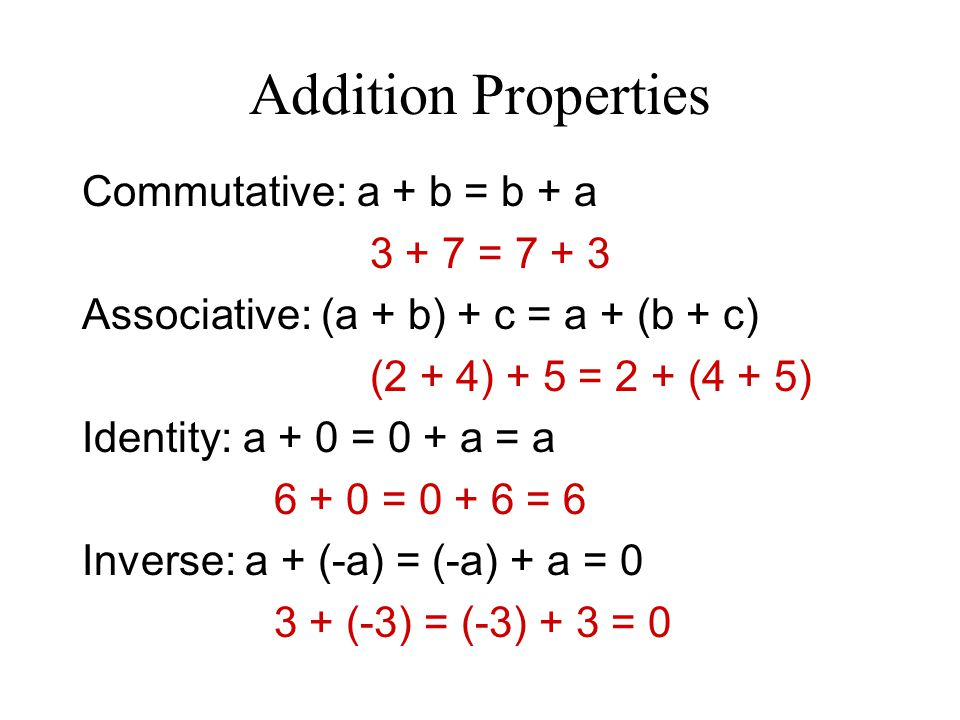 Addition Properties Commutative: a + b = b + a 3 + 7 = 7 + 3