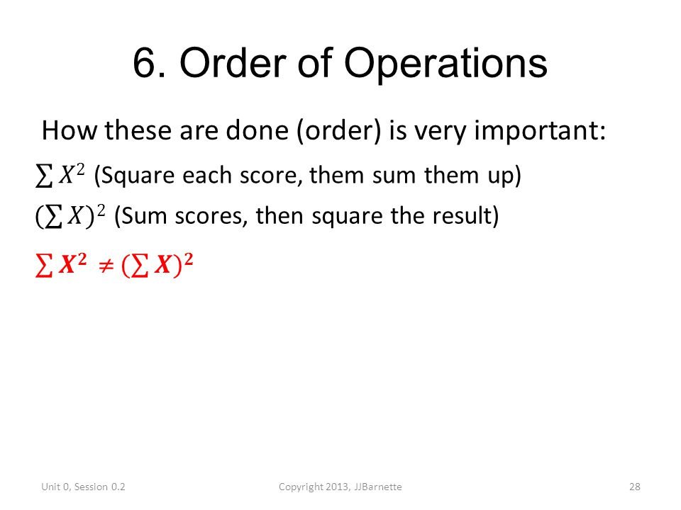 6. Order of Operations How these are done (order) is very important: