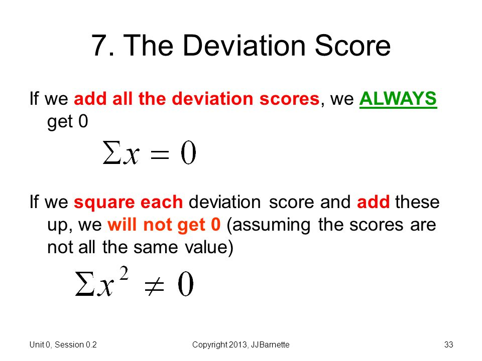 0.2 More about Numbers Introductory Biostatistics. 7. The Deviation Score. If we add all the deviation scores, we ALWAYS get 0.