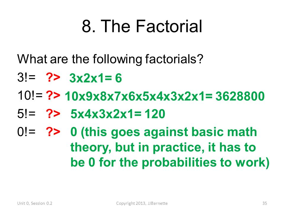 8. The Factorial What are the following factorials 3!= > 10!= > 5!= > 0!= > 3x2x1= 6. 10x9x8x7x6x5x4x3x2x1= 3628800.