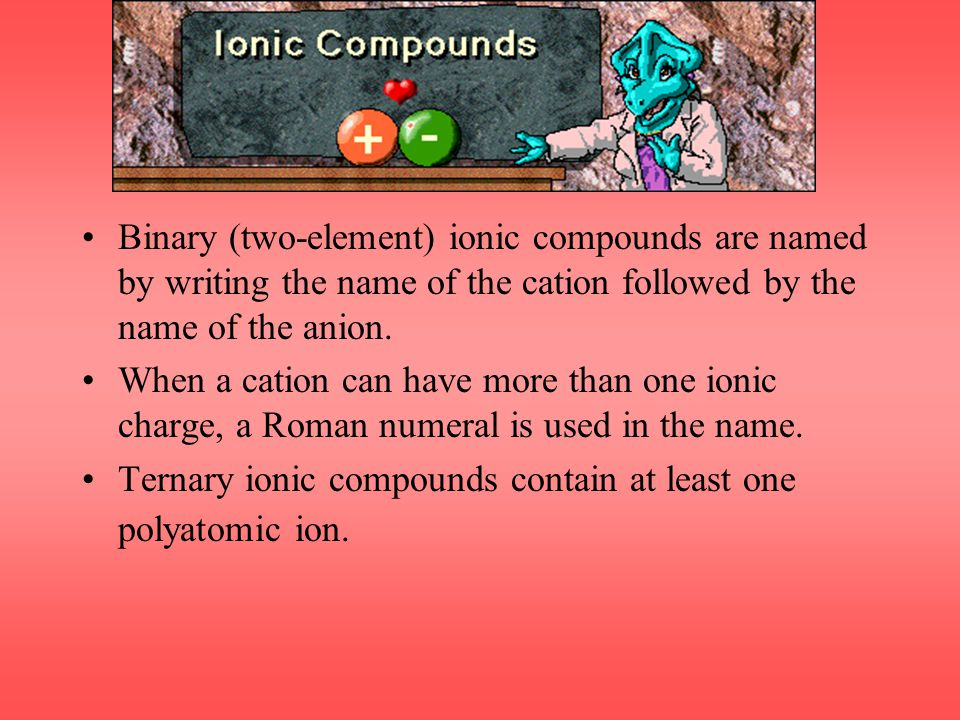 Binary (two-element) ionic compounds are named by writing the name of the cation followed by the name of the anion.
