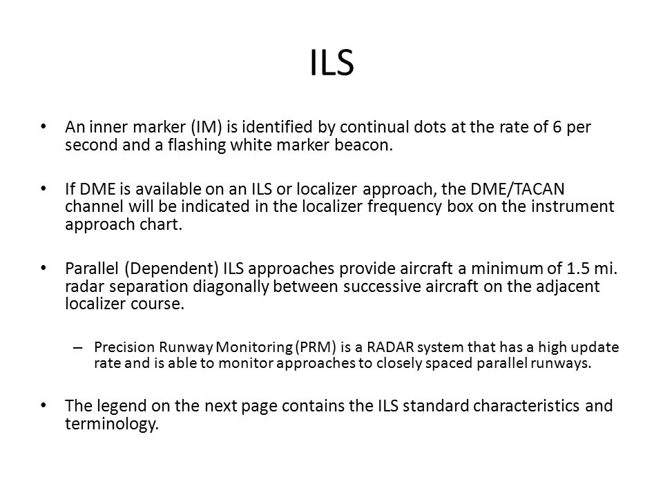 ILS An inner marker (IM) is identified by continual dots at the rate of 6 per second and a flashing white marker beacon.
