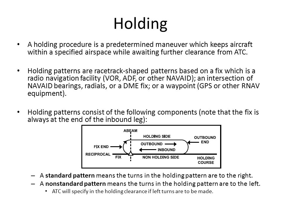 Holding A holding procedure is a predetermined maneuver which keeps aircraft within a specified airspace while awaiting further clearance from ATC.