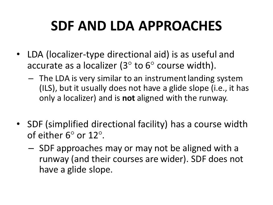 SDF AND LDA APPROACHES LDA (localizer-type directional aid) is as useful and accurate as a localizer (3° to 6° course width).