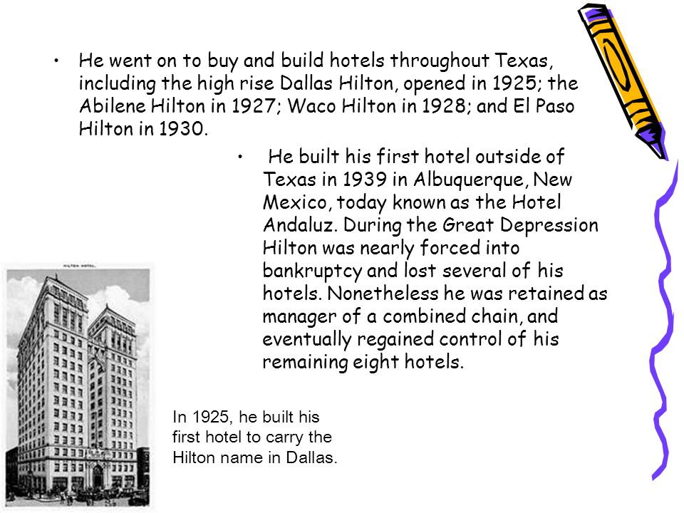 He went on to buy and build hotels throughout Texas, including the high rise Dallas Hilton, opened in 1925; the Abilene Hilton in 1927; Waco Hilton in 1928; and El Paso Hilton in 1930.