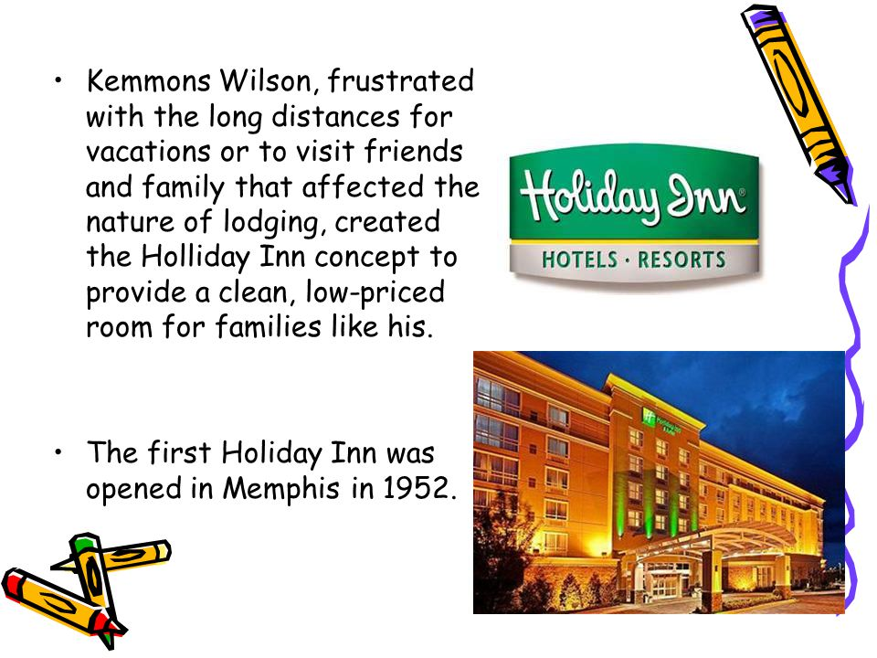 Kemmons Wilson, frustrated with the long distances for vacations or to visit friends and family that affected the nature of lodging, created the Holliday Inn concept to provide a clean, low-priced room for families like his.
