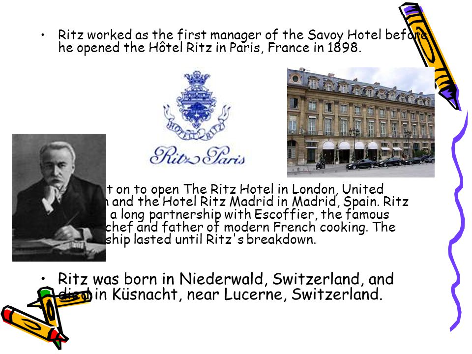 Ritz worked as the first manager of the Savoy Hotel before he opened the Hôtel Ritz in Paris, France in 1898.