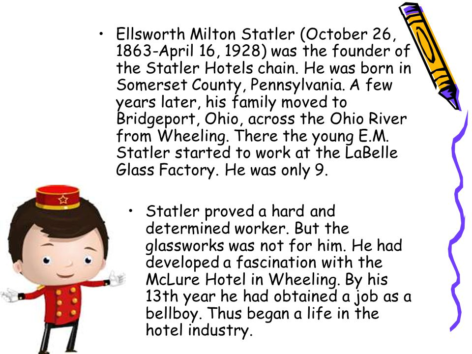 Ellsworth Milton Statler (October 26, 1863-April 16, 1928) was the founder of the Statler Hotels chain. He was born in Somerset County, Pennsylvania. A few years later, his family moved to Bridgeport, Ohio, across the Ohio River from Wheeling. There the young E.M. Statler started to work at the LaBelle Glass Factory. He was only 9.