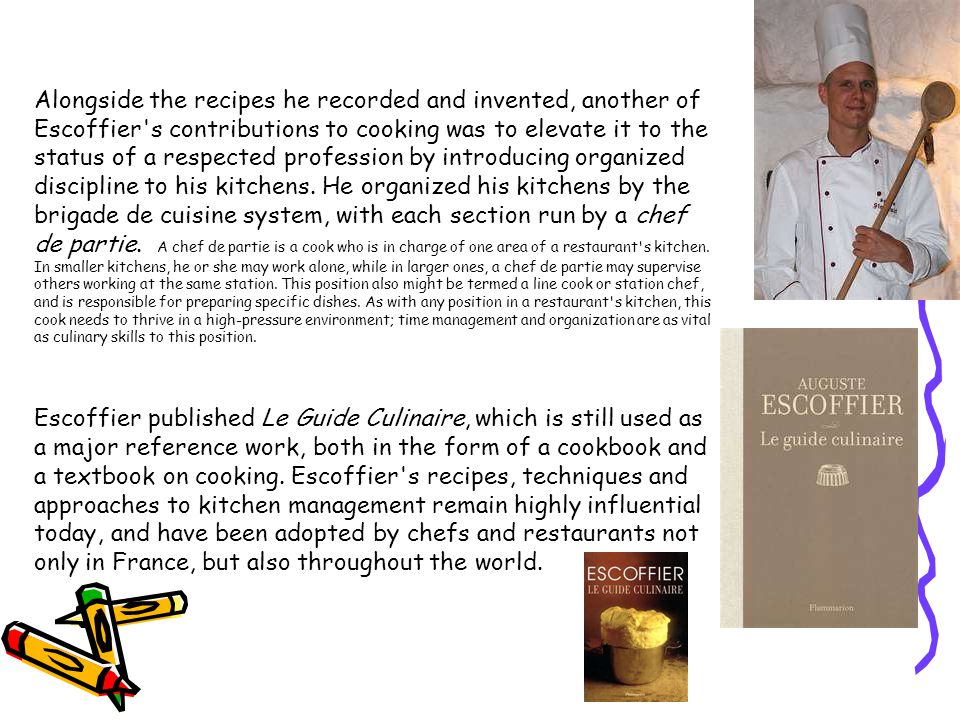 Alongside the recipes he recorded and invented, another of Escoffier s contributions to cooking was to elevate it to the status of a respected profession by introducing organized discipline to his kitchens. He organized his kitchens by the brigade de cuisine system, with each section run by a chef de partie. A chef de partie is a cook who is in charge of one area of a restaurant s kitchen. In smaller kitchens, he or she may work alone, while in larger ones, a chef de partie may supervise others working at the same station. This position also might be termed a line cook or station chef, and is responsible for preparing specific dishes. As with any position in a restaurant s kitchen, this cook needs to thrive in a high-pressure environment; time management and organization are as vital as culinary skills to this position.