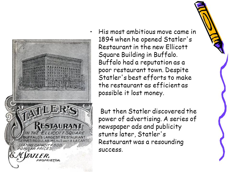 His most ambitious move came in 1894 when he opened Statler s Restaurant in the new Ellicott Square Building in Buffalo. Buffalo had a reputation as a poor restaurant town. Despite Statler s best efforts to make the restaurant as efficient as possible it lost money.