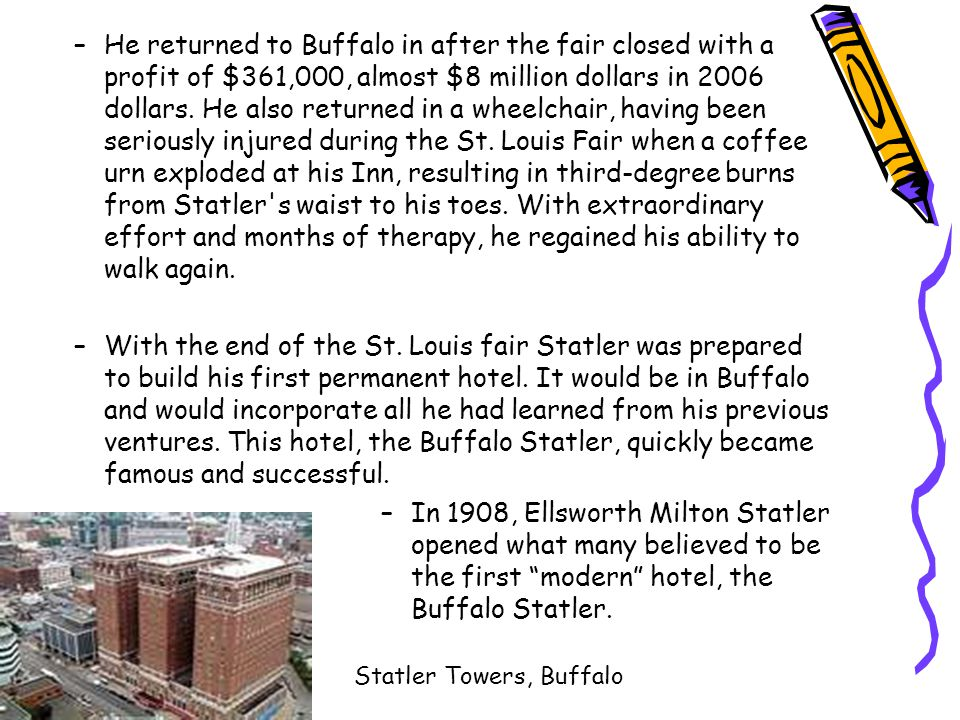 He returned to Buffalo in after the fair closed with a profit of $361,000, almost $8 million dollars in 2006 dollars. He also returned in a wheelchair, having been seriously injured during the St. Louis Fair when a coffee urn exploded at his Inn, resulting in third-degree burns from Statler s waist to his toes. With extraordinary effort and months of therapy, he regained his ability to walk again.
