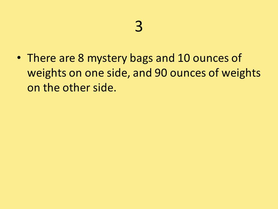 3 There are 8 mystery bags and 10 ounces of weights on one side, and 90 ounces of weights on the other side.