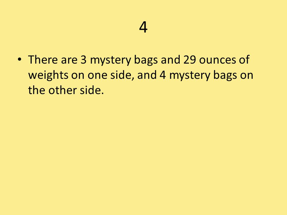 4 There are 3 mystery bags and 29 ounces of weights on one side, and 4 mystery bags on the other side.