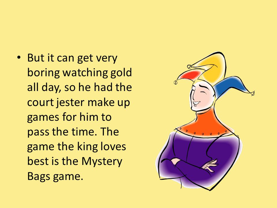 But it can get very boring watching gold all day, so he had the court jester make up games for him to pass the time.