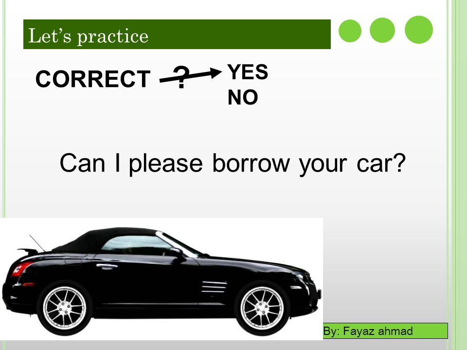 Can I please borrow your car CORRECT YES NO Let's practice