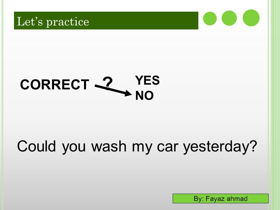 Could you wash my car yesterday CORRECT YES NO Let's practice