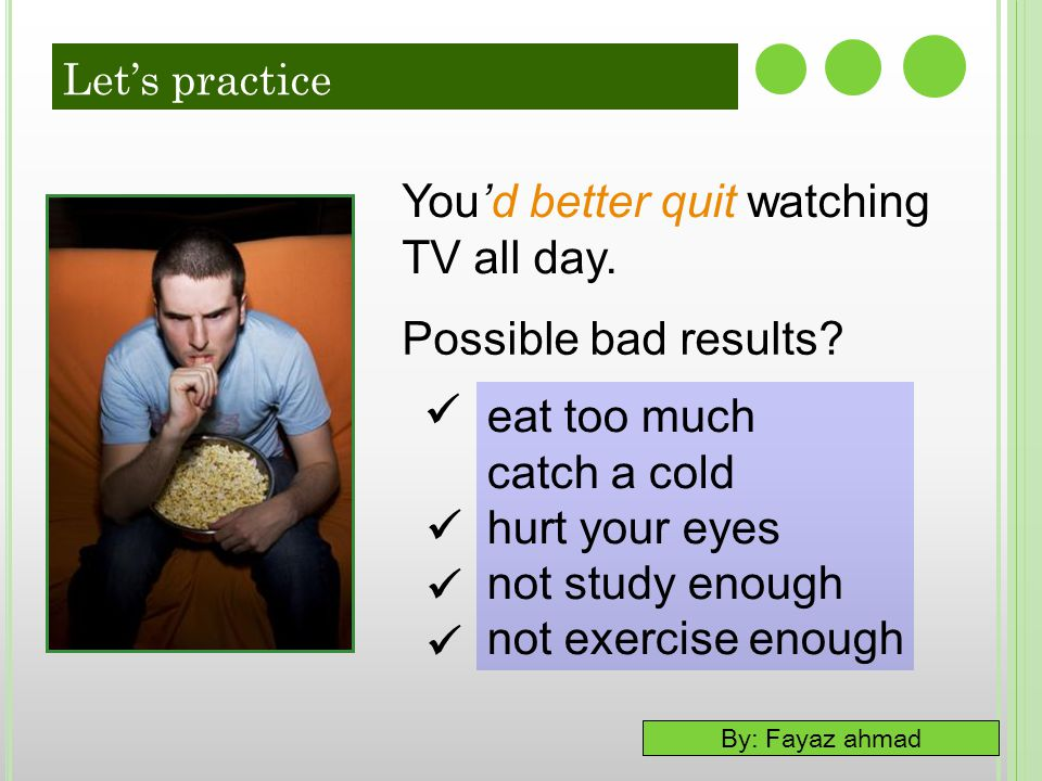 You'd better quit watching TV all day.