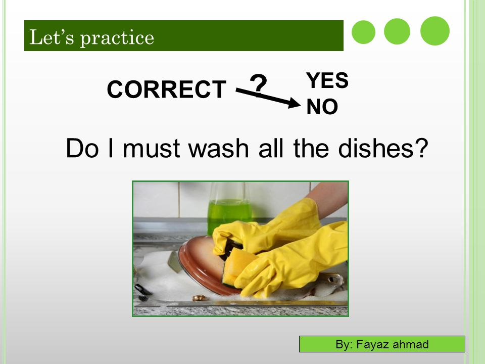 Let's practice YES NO CORRECT Do I must wash all the dishes 49