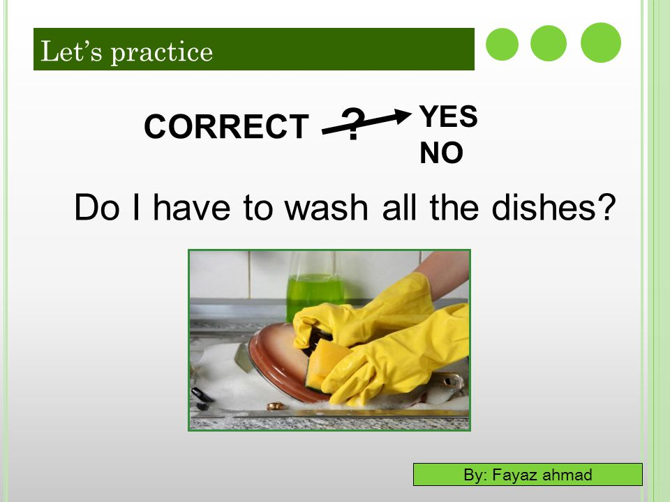 Let's practice YES NO CORRECT Do I have to wash all the dishes 50