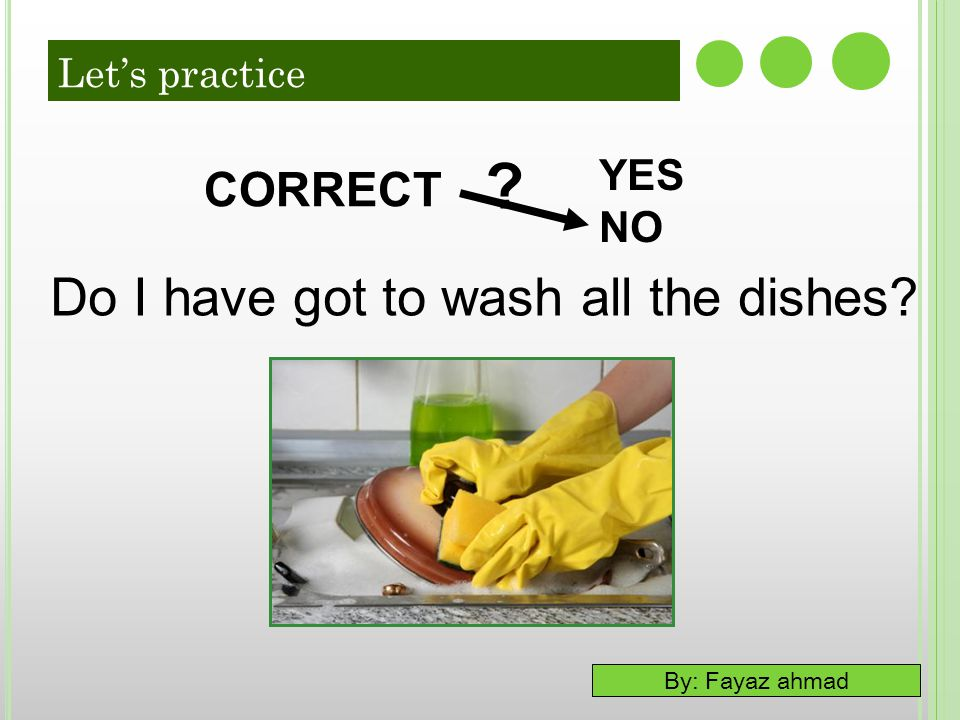 Do I have got to wash all the dishes CORRECT YES NO Let's practice