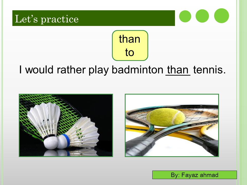 I would rather play badminton ____ tennis. than