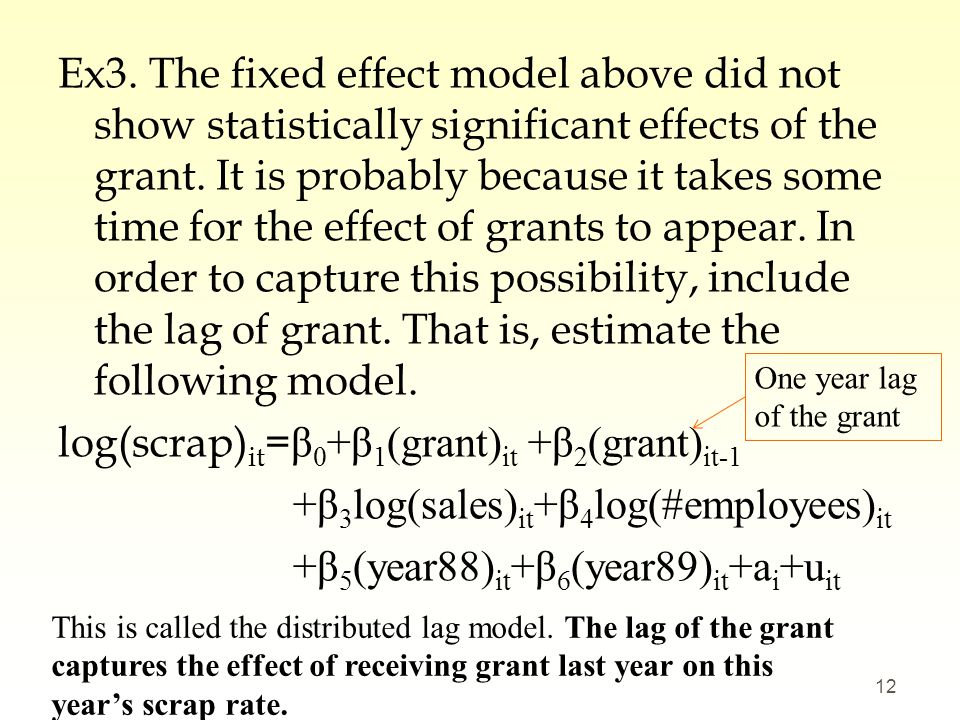 Ex3. The fixed effect model above did not show statistically significant effects of the grant. It is probably because it takes some time for the effect of grants to appear. In order to capture this possibility, include the lag of grant. That is, estimate the following model. log(scrap)it=β0+β1(grant)it +β2(grant)it-1 +β3log(sales)it+β4log(#employees)it +β5(year88)it+β6(year89)it+ai+uit