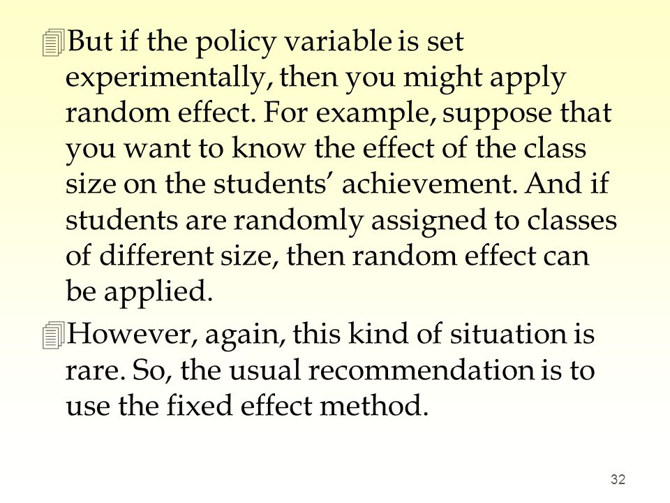 But if the policy variable is set experimentally, then you might apply random effect. For example, suppose that you want to know the effect of the class size on the students' achievement. And if students are randomly assigned to classes of different size, then random effect can be applied.