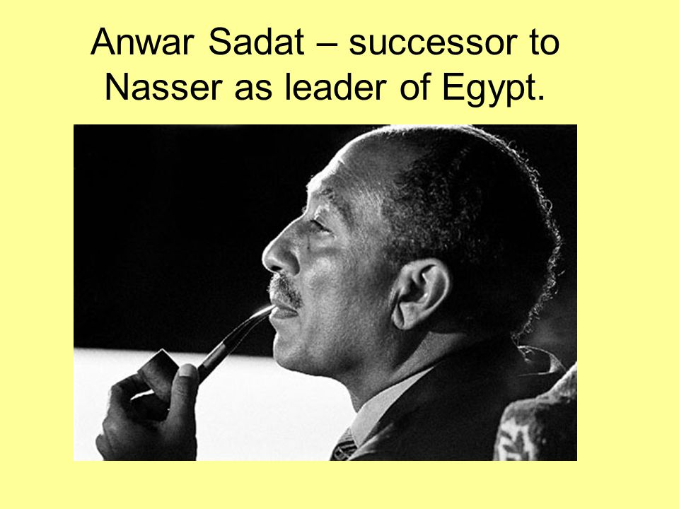 Anwar Sadat – successor to Nasser as leader of Egypt.