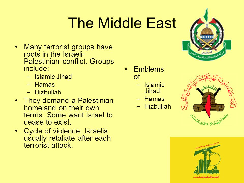 The Middle East Many terrorist groups have roots in the Israeli-Palestinian conflict. Groups include: